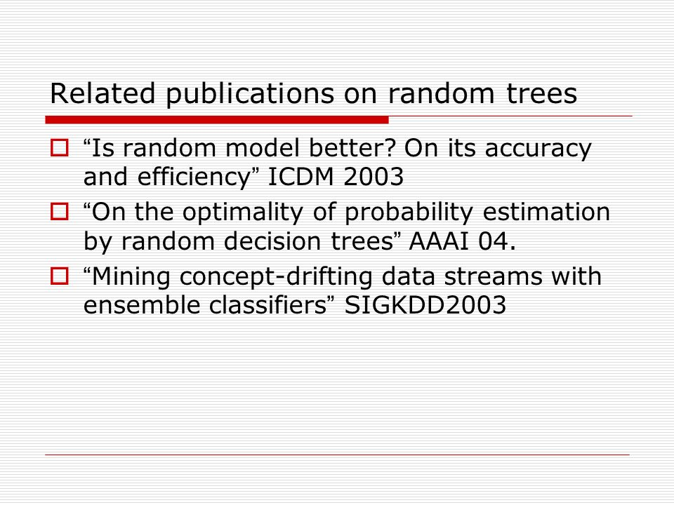 Related publications on random trees Is random model better? On its accuracy and efficiency ICDM 2003 On the optimality of probability estimation by r