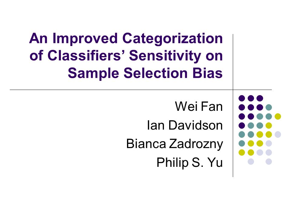 An Improved Categorization of Classifiers Sensitivity on Sample Selection Bias Wei Fan Ian Davidson Bianca Zadrozny Philip S.