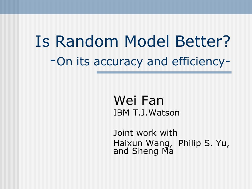 Is Random Model Better? - On its accuracy and efficiency - Wei Fan IBM T.J.Watson Joint work with Haixun Wang, Philip S. Yu, and Sheng Ma