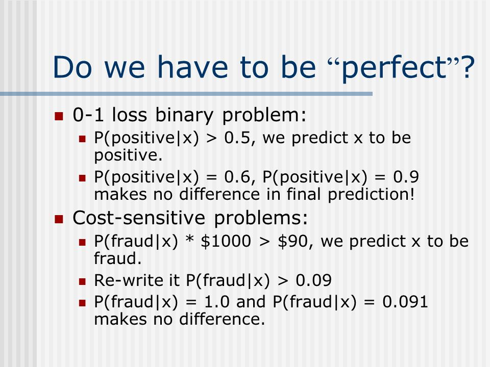 Do we have to be perfect ? 0-1 loss binary problem: P(positive|x) > 0.5, we predict x to be positive. P(positive|x) = 0.6, P(positive|x) = 0.9 makes n