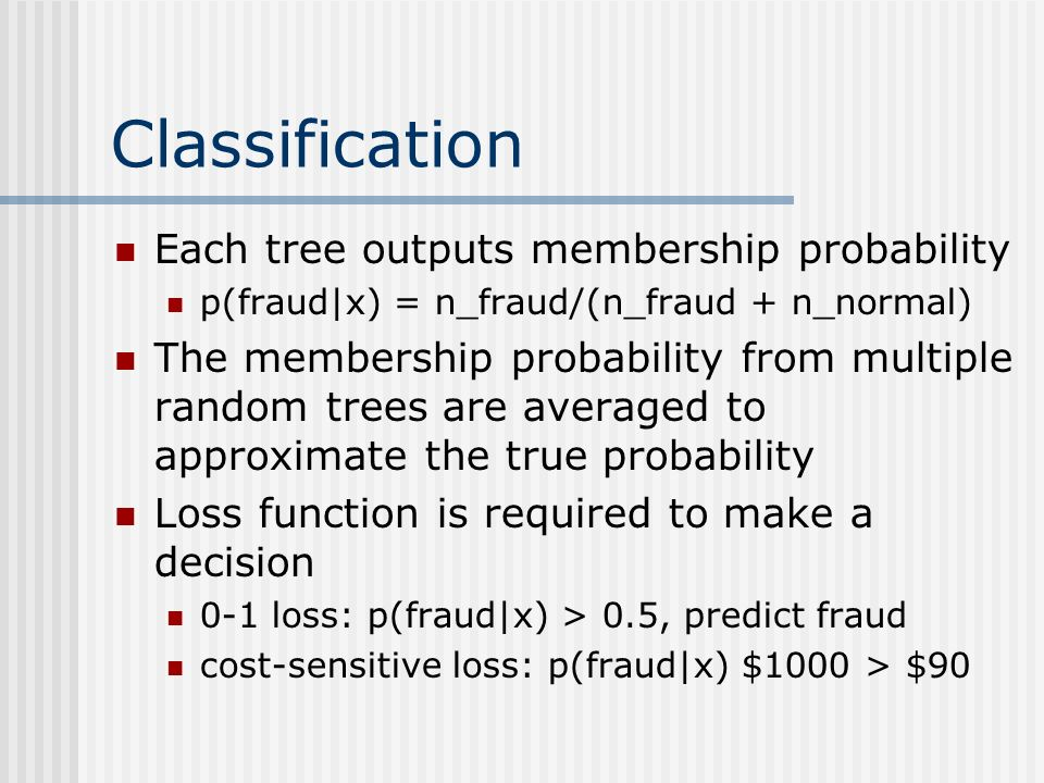 Classification Each tree outputs membership probability p(fraud|x) = n_fraud/(n_fraud + n_normal) The membership probability from multiple random tree