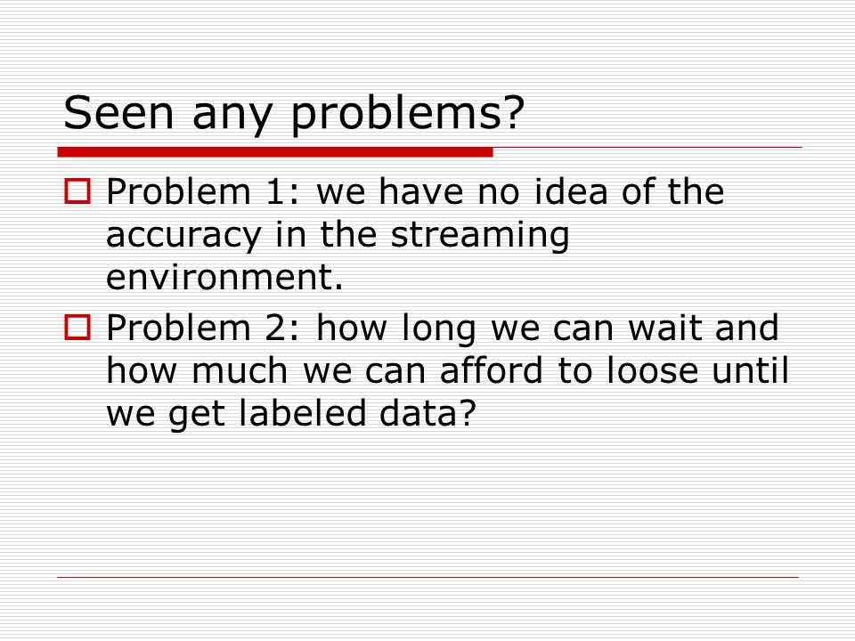 Seen any problems. Problem 1: we have no idea of the accuracy in the streaming environment.