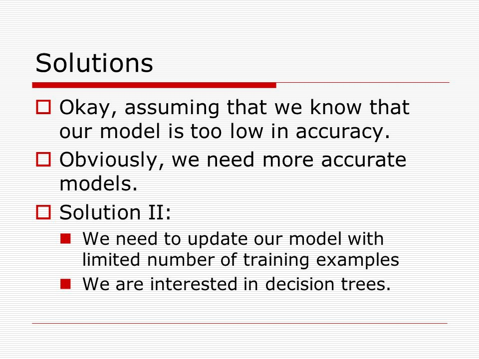 Solutions Okay, assuming that we know that our model is too low in accuracy.