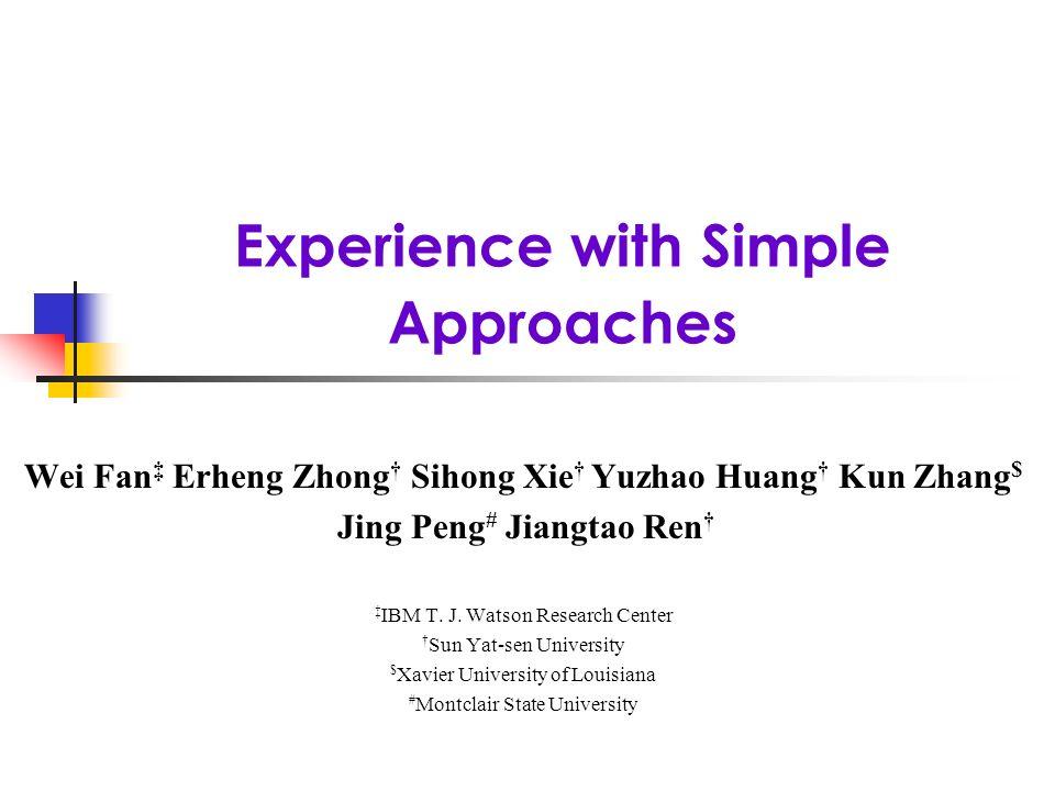 Experience with Simple Approaches Wei Fan Erheng Zhong Sihong Xie Yuzhao Huang Kun Zhang $ Jing Peng # Jiangtao Ren IBM T.