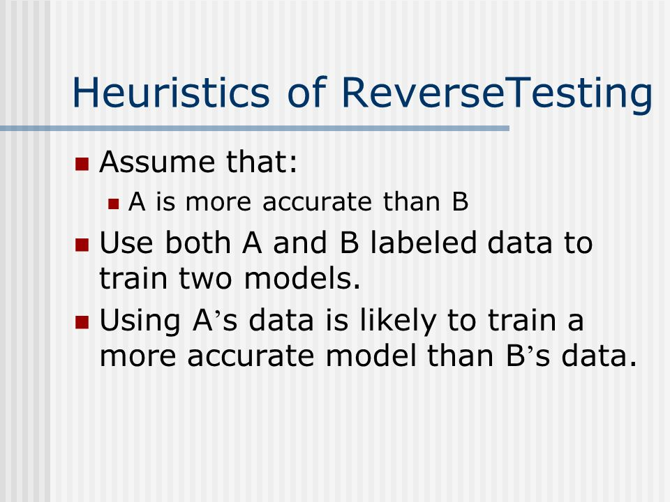Heuristics of ReverseTesting Assume that: A is more accurate than B Use both A and B labeled data to train two models.