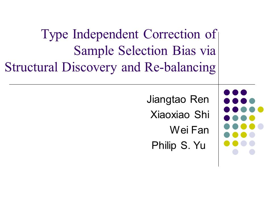 Type Independent Correction of Sample Selection Bias via Structural Discovery and Re-balancing Jiangtao Ren Xiaoxiao Shi Wei Fan Philip S.
