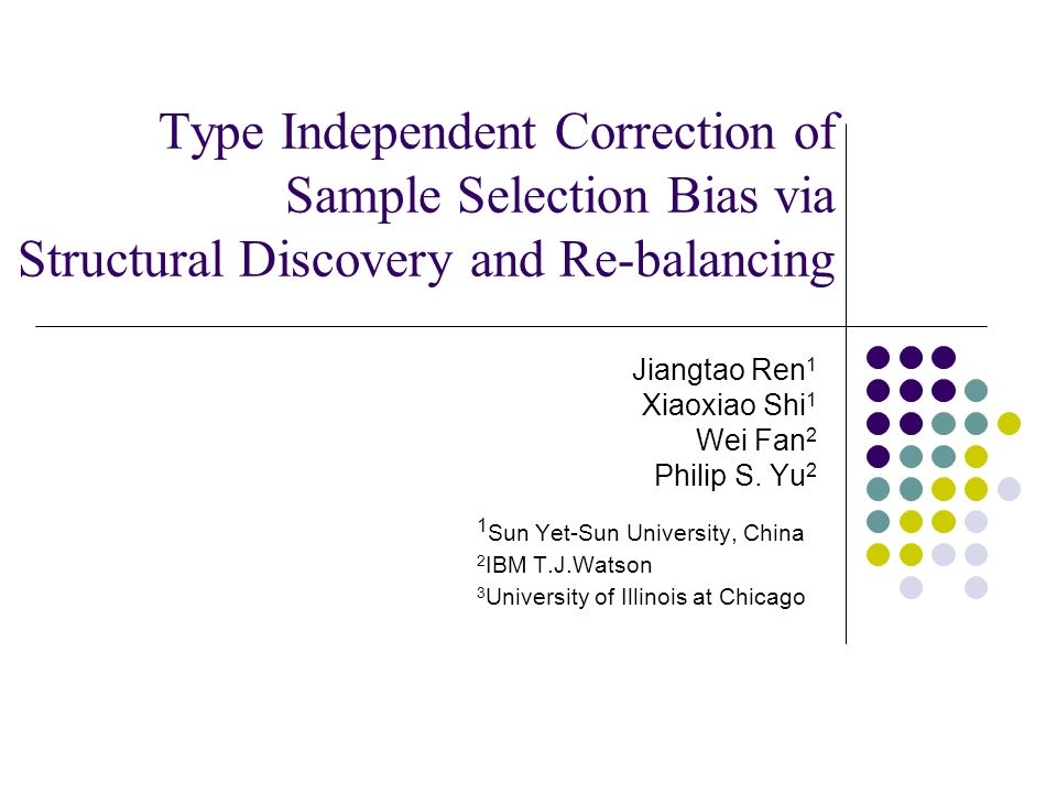 Type Independent Correction of Sample Selection Bias via Structural Discovery and Re-balancing Jiangtao Ren 1 Xiaoxiao Shi 1 Wei Fan 2 Philip S. Yu 2