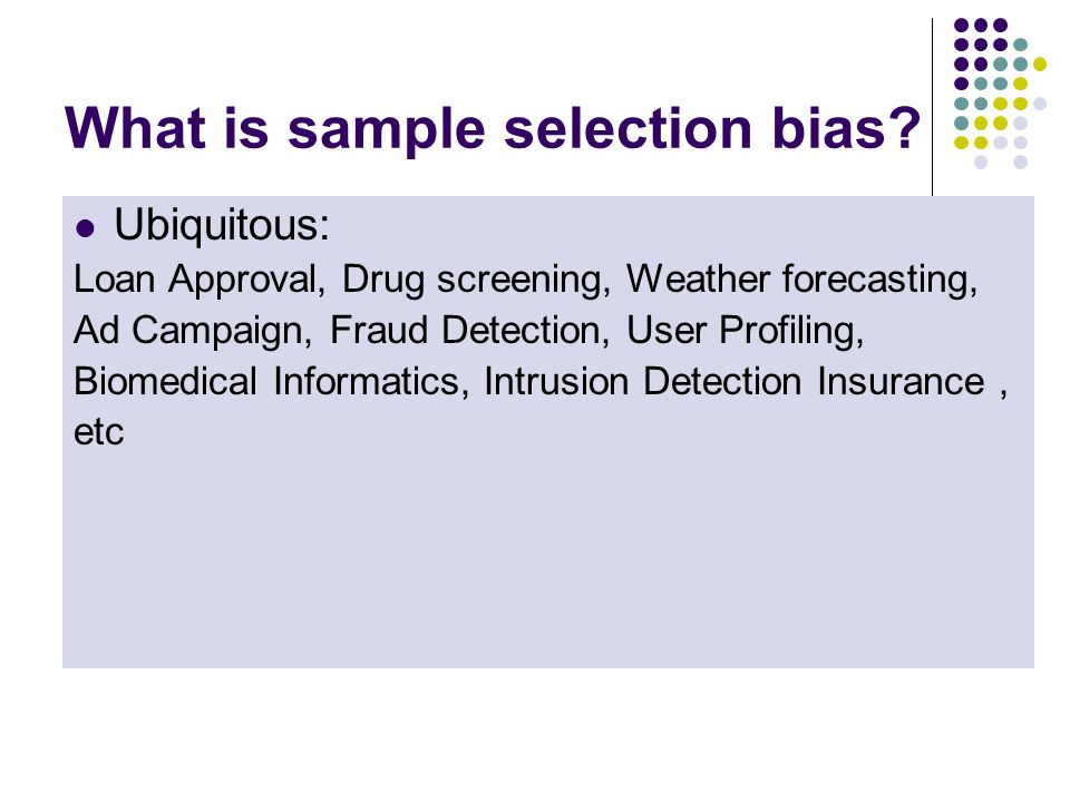 What is sample selection bias? Inductive learning: training data (x,y) is sampled from the universe of examples. In many applications: training data (