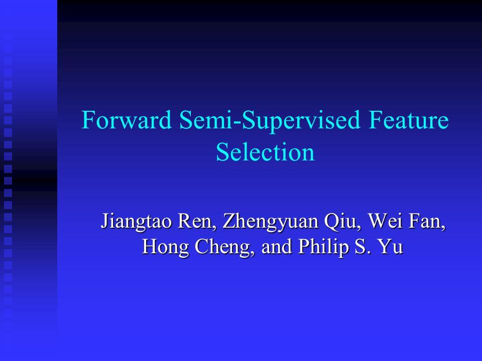Forward Semi-Supervised Feature Selection Jiangtao Ren, Zhengyuan Qiu, Wei Fan, Hong Cheng, and Philip S.