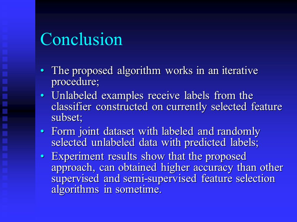 Conclusion The proposed algorithm works in an iterative procedure;The proposed algorithm works in an iterative procedure; Unlabeled examples receive labels from the classifier constructed on currently selected feature subset;Unlabeled examples receive labels from the classifier constructed on currently selected feature subset; Form joint dataset with labeled and randomly selected unlabeled data with predicted labels;Form joint dataset with labeled and randomly selected unlabeled data with predicted labels; Experiment results show that the proposed approach, can obtained higher accuracy than other supervised and semi-supervised feature selection algorithms in sometime.Experiment results show that the proposed approach, can obtained higher accuracy than other supervised and semi-supervised feature selection algorithms in sometime.