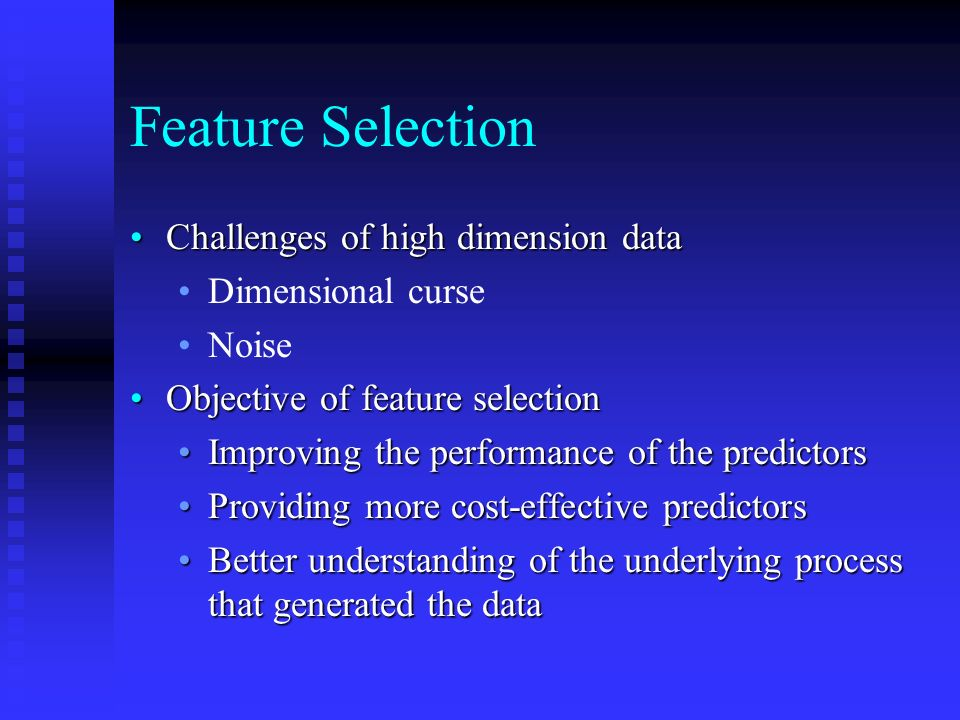 Feature Selection Challenges of high dimension dataChallenges of high dimension data Dimensional curse Noise Objective of feature selectionObjective of feature selection Improving the performance of the predictorsImproving the performance of the predictors Providing more cost-effective predictorsProviding more cost-effective predictors Better understanding of the underlying process that generated the dataBetter understanding of the underlying process that generated the data