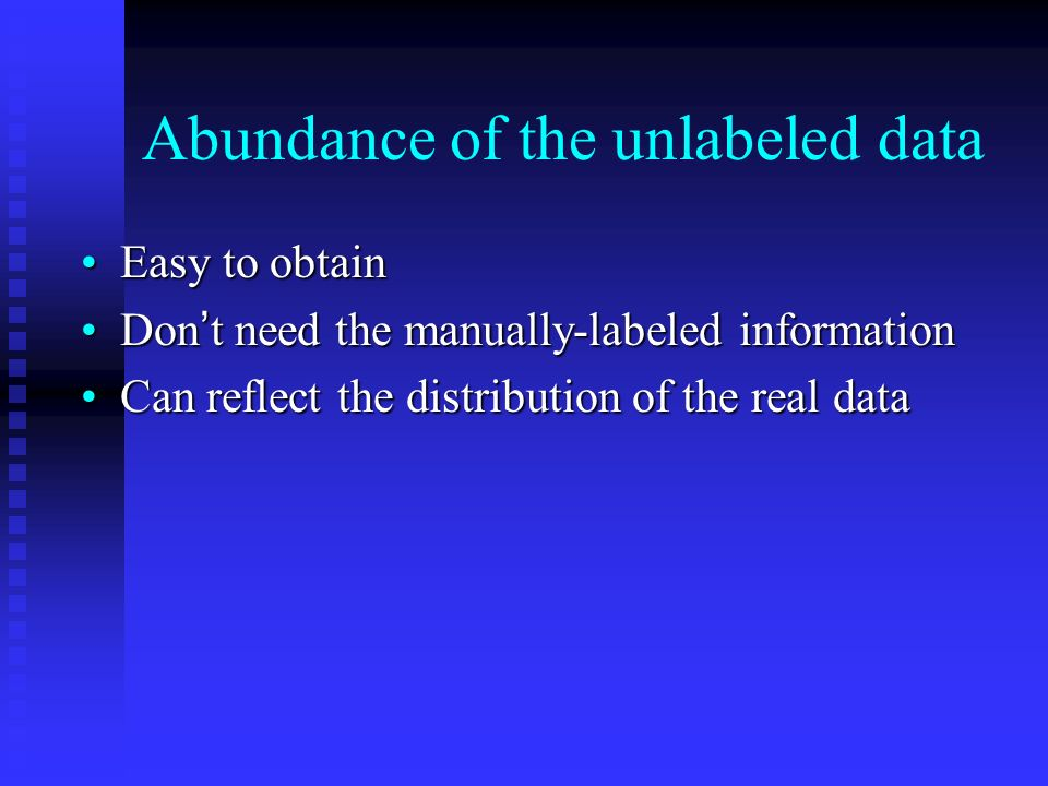 Abundance of the unlabeled data Easy to obtainEasy to obtain Don t need the manually-labeled informationDon t need the manually-labeled information Can reflect the distribution of the real dataCan reflect the distribution of the real data