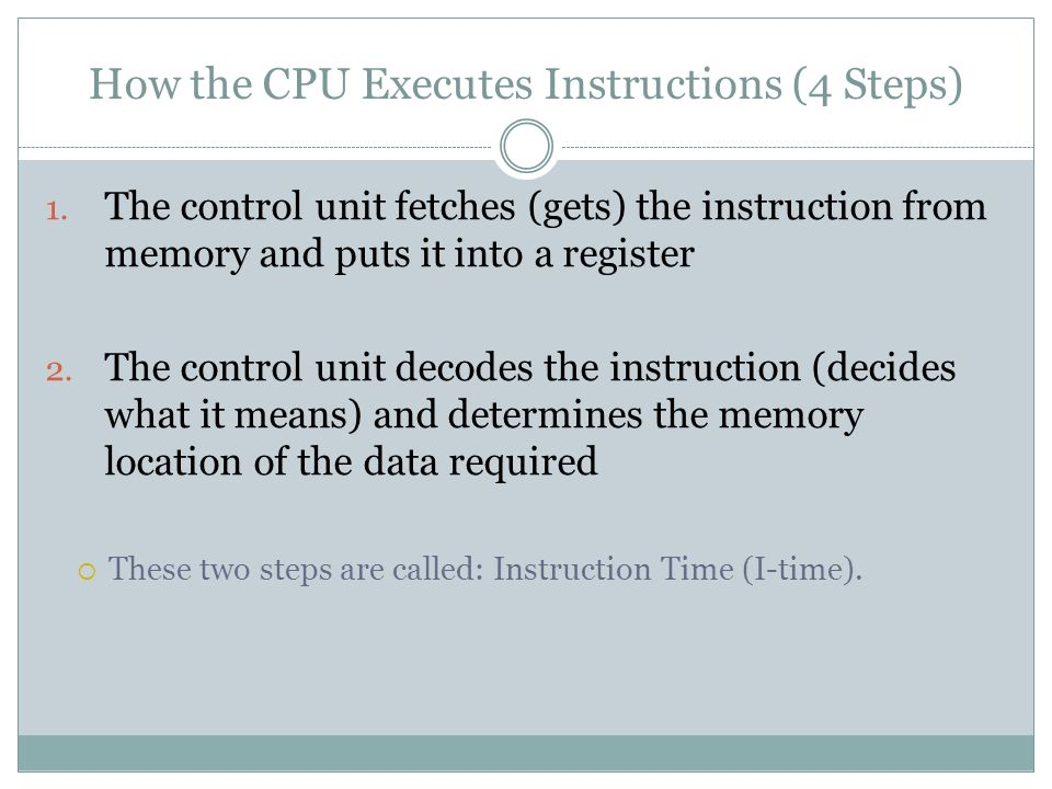 How the CPU Executes Instructions (4 Steps) 1. The control unit fetches (gets) the instruction from memory and puts it into a register 2. The control