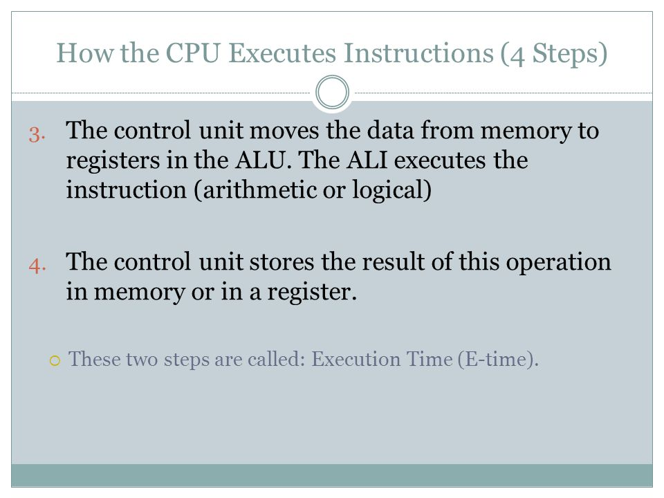 How the CPU Executes Instructions (4 Steps) 3. The control unit moves the data from memory to registers in the ALU. The ALI executes the instruction (