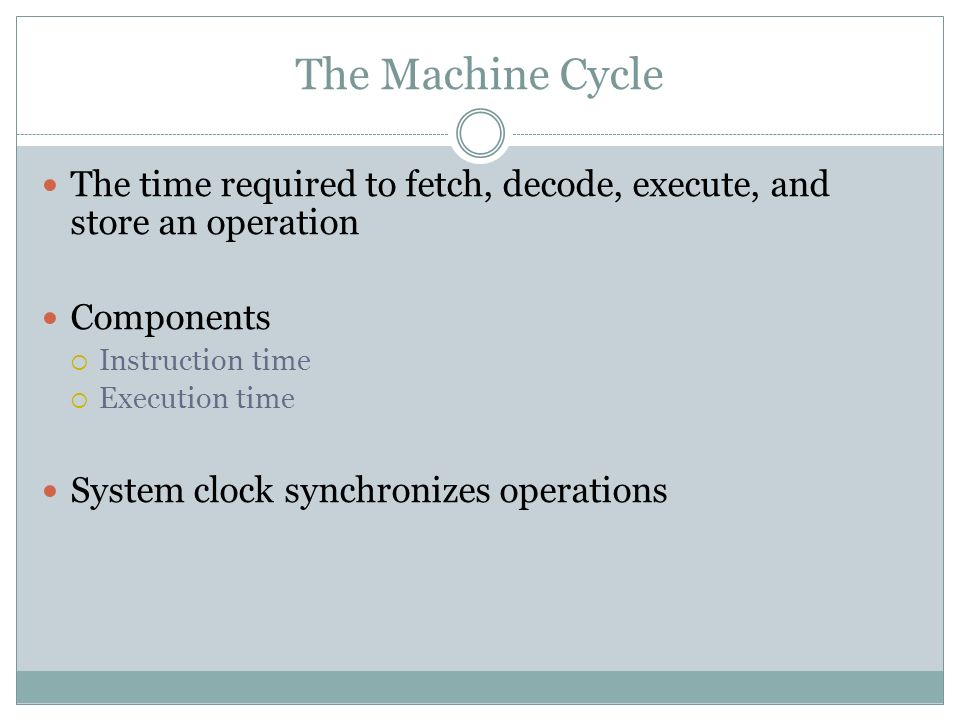 The Machine Cycle The time required to fetch, decode, execute, and store an operation Components Instruction time Execution time System clock synchron