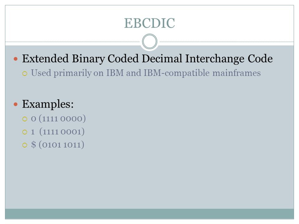 EBCDIC Extended Binary Coded Decimal Interchange Code Used primarily on IBM and IBM-compatible mainframes Examples: 0 (1111 0000) 1 (1111 0001) $ (010