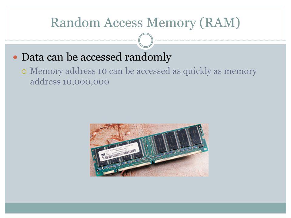 Random Access Memory (RAM) Data can be accessed randomly Memory address 10 can be accessed as quickly as memory address 10,000,000