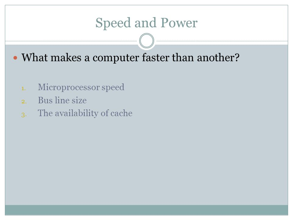 Speed and Power What makes a computer faster than another? 1. Microprocessor speed 2. Bus line size 3. The availability of cache