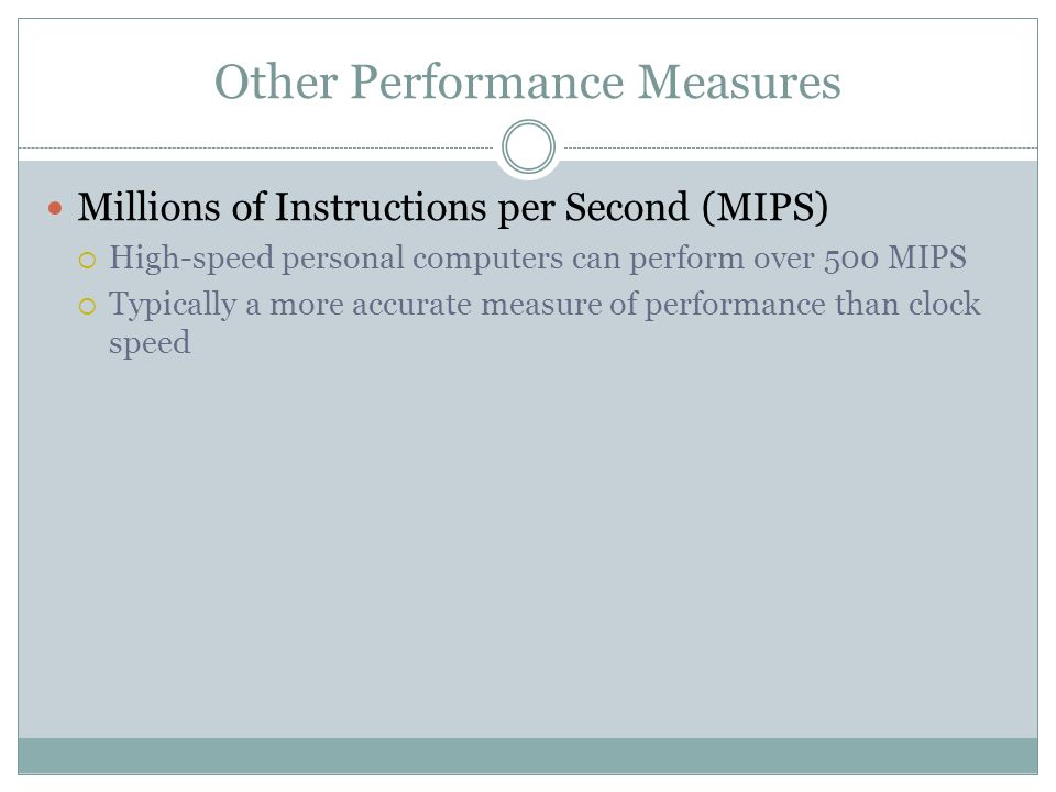 Other Performance Measures Millions of Instructions per Second (MIPS) High-speed personal computers can perform over 500 MIPS Typically a more accurat
