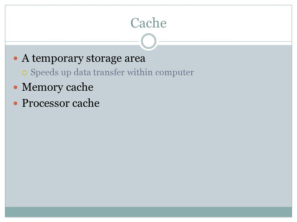 Cache A temporary storage area Speeds up data transfer within computer Memory cache Processor cache