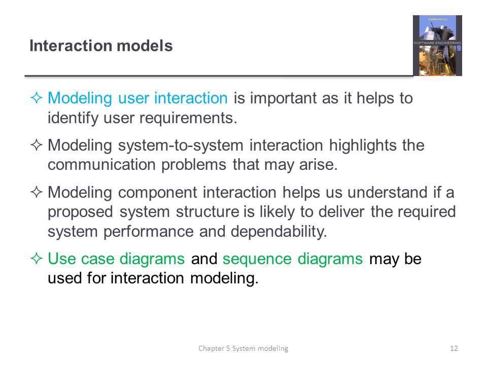 Interaction models Modeling user interaction is important as it helps to identify user requirements. Modeling system-to-system interaction highlights