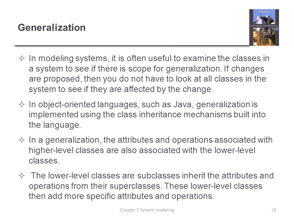 Generalization In modeling systems, it is often useful to examine the classes in a system to see if there is scope for generalization. If changes are