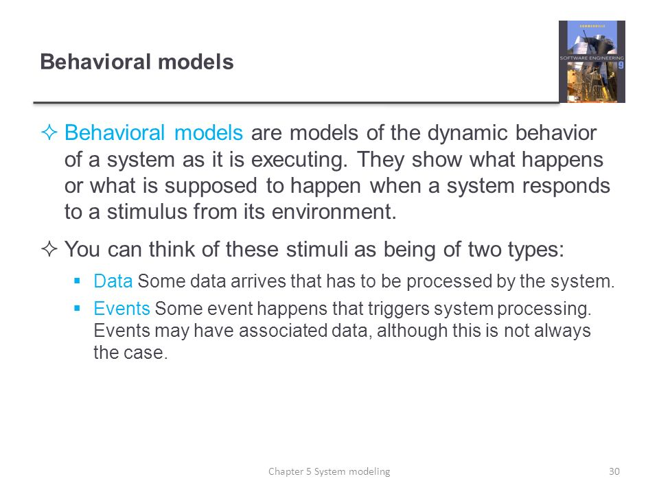 Behavioral models Behavioral models are models of the dynamic behavior of a system as it is executing. They show what happens or what is supposed to h