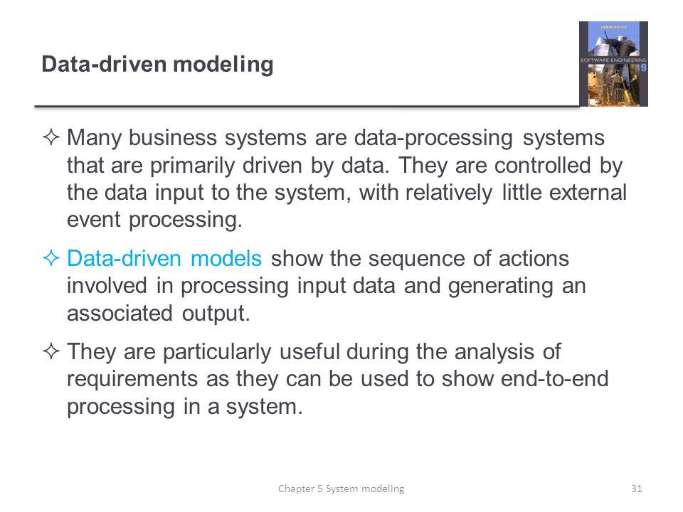 Data-driven modeling Many business systems are data-processing systems that are primarily driven by data. They are controlled by the data input to the