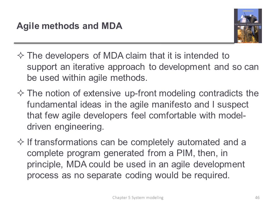 Agile methods and MDA The developers of MDA claim that it is intended to support an iterative approach to development and so can be used within agile