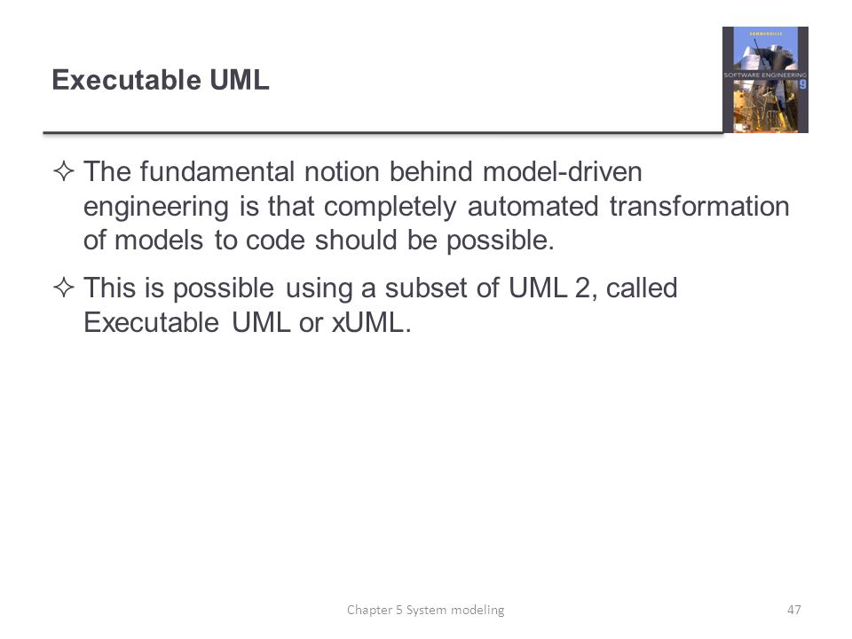 Executable UML The fundamental notion behind model-driven engineering is that completely automated transformation of models to code should be possible