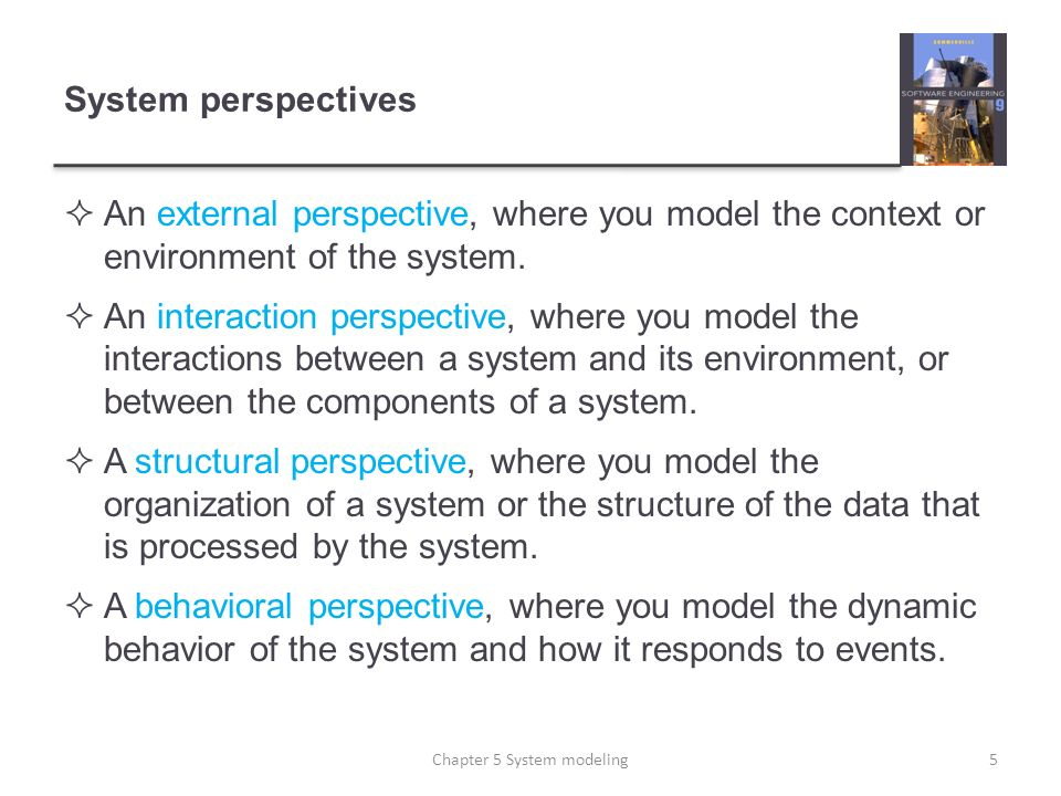 System perspectives An external perspective, where you model the context or environment of the system. An interaction perspective, where you model the