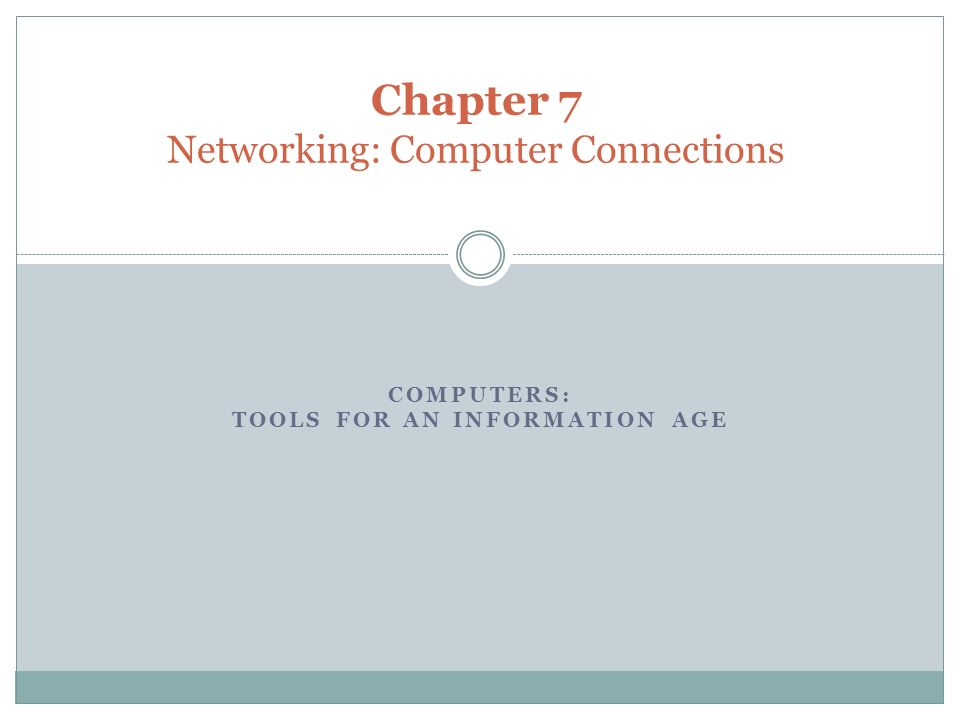 COMPUTERS: TOOLS FOR AN INFORMATION AGE Chapter 7 Networking: Computer Connections