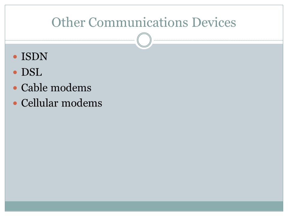 Other Communications Devices ISDN DSL Cable modems Cellular modems