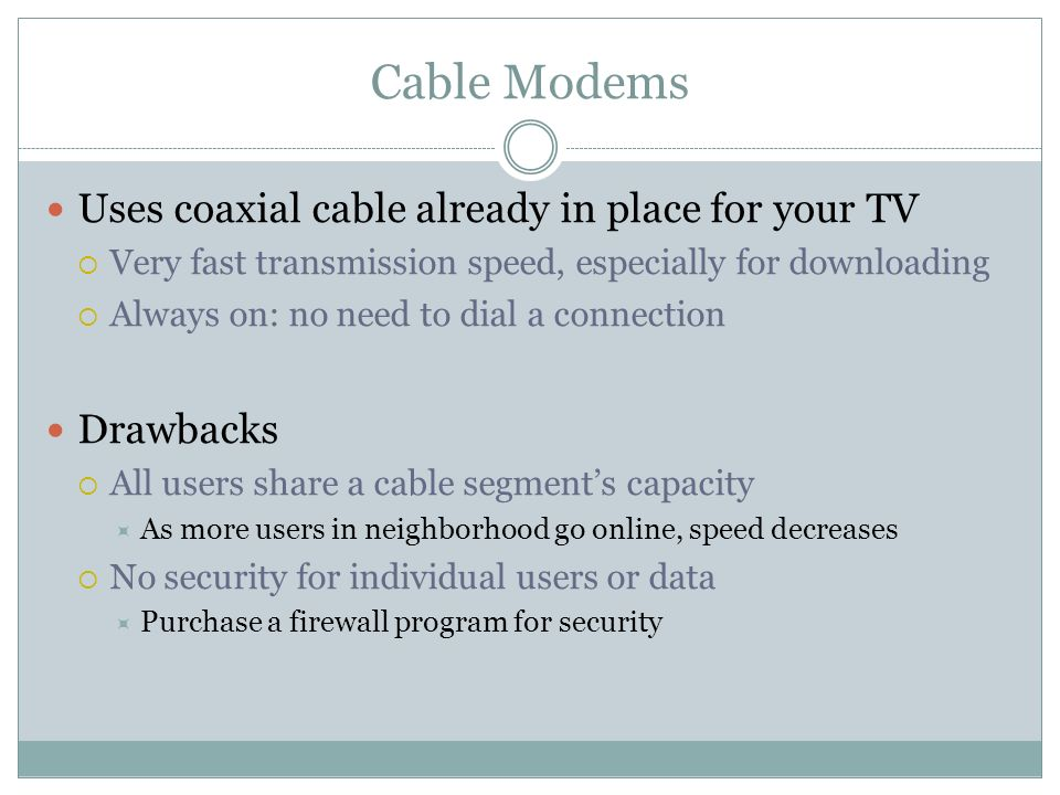 Cable Modems Uses coaxial cable already in place for your TV Very fast transmission speed, especially for downloading Always on: no need to dial a con