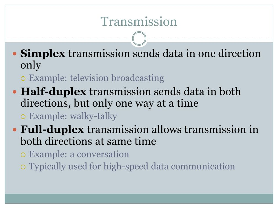 Transmission Simplex transmission sends data in one direction only Example: television broadcasting Half-duplex transmission sends data in both direct