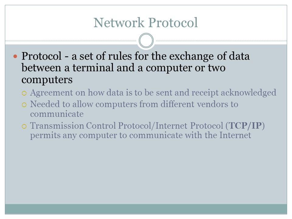 Network Protocol Protocol - a set of rules for the exchange of data between a terminal and a computer or two computers Agreement on how data is to be
