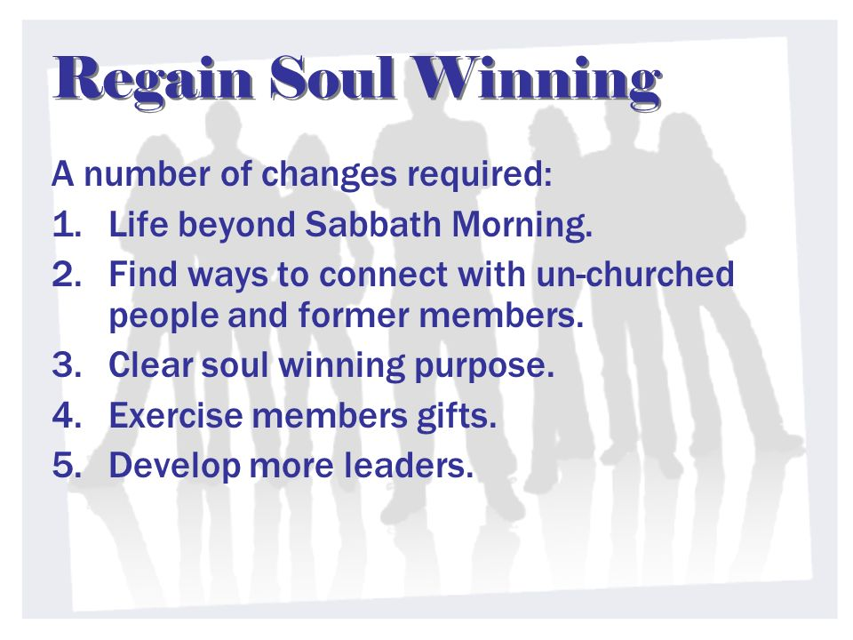 Regain Soul Winning A number of changes required: 1.Life beyond Sabbath Morning.