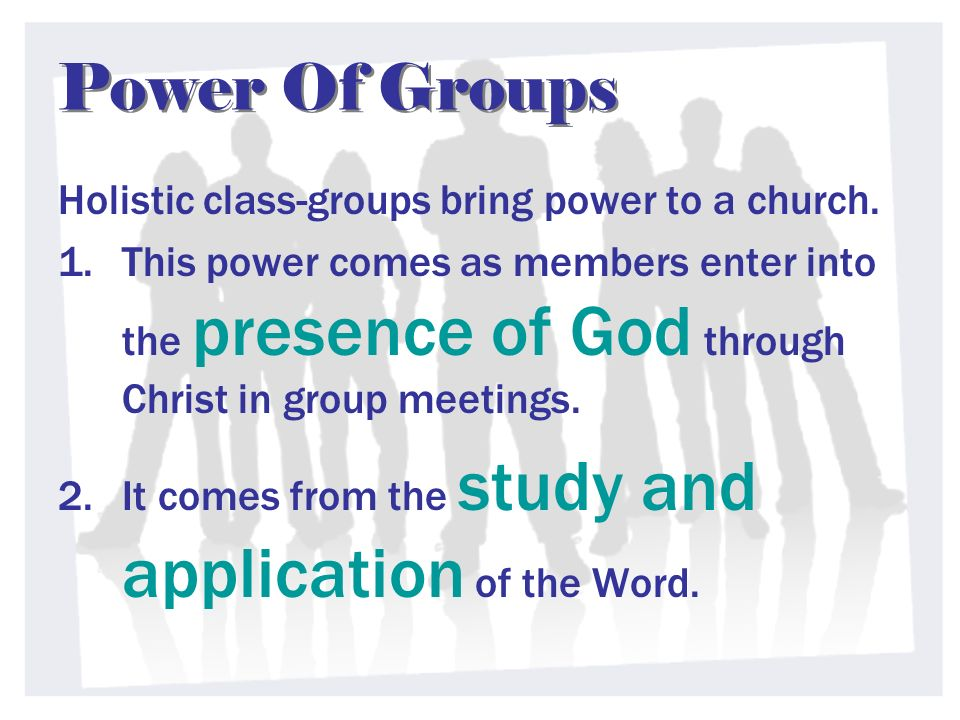 Power Of Groups Holistic class-groups bring power to a church. 1.This power comes as members enter into the presence of God through Christ in group me