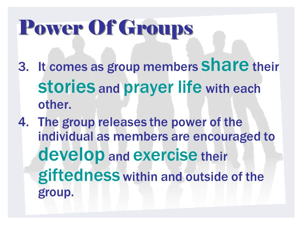 Power Of Groups 3.It comes as group members share their stories and prayer life with each other. 4.The group releases the power of the individual as m