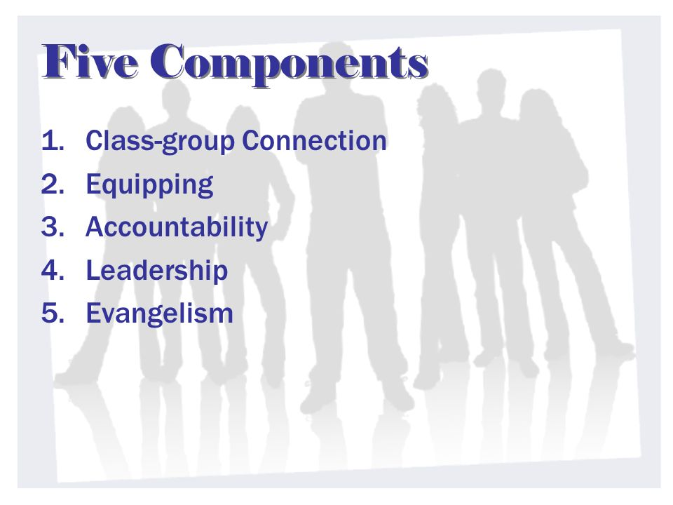Five Components 1.Class-group Connection 2.Equipping 3.Accountability 4.Leadership 5.Evangelism