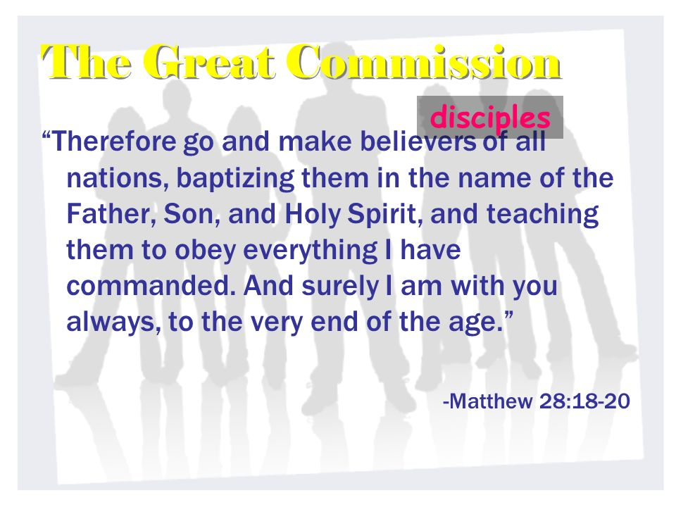 The Great Commission The Great Commission Therefore go and make believers of all nations, baptizing them in the name of the Father, Son, and Holy Spirit, and teaching them to obey everything I have commanded.