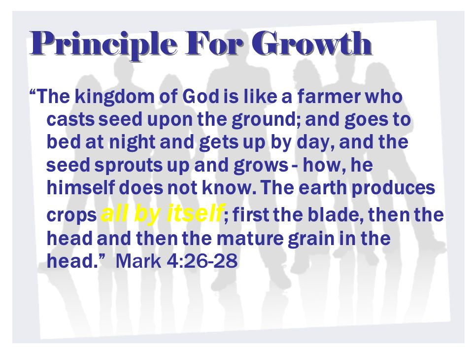 Principle For Growth Principle For Growth The kingdom of God is like a farmer who casts seed upon the ground; and goes to bed at night and gets up by day, and the seed sprouts up and grows - how, he himself does not know.