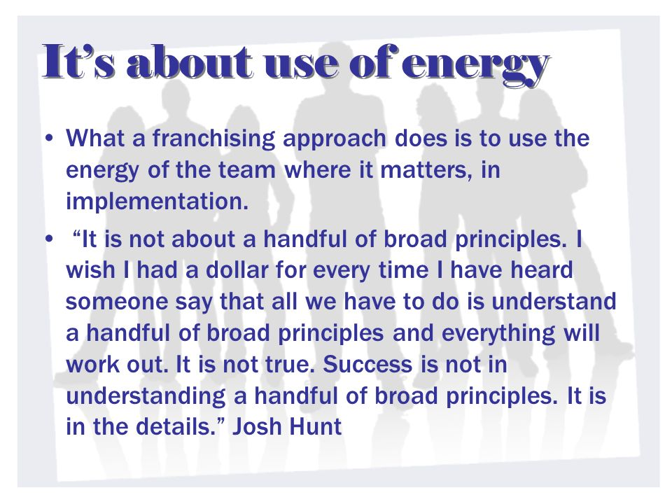 Its about use of energy What a franchising approach does is to use the energy of the team where it matters, in implementation. It is not about a handf