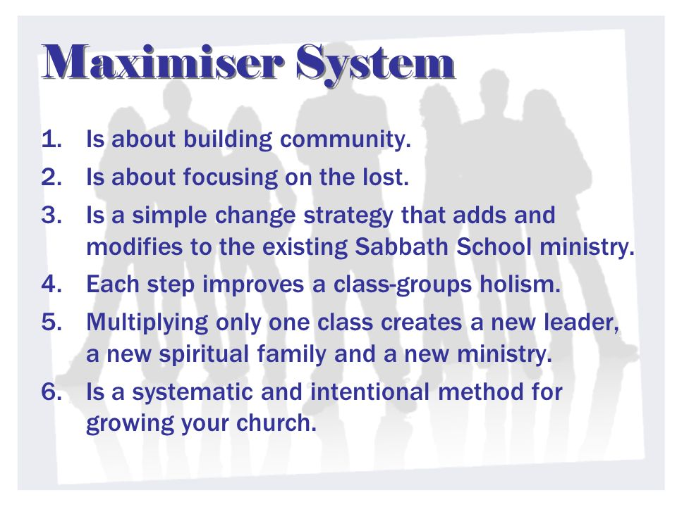Maximiser System 1.Is about building community. 2.Is about focusing on the lost. 3.Is a simple change strategy that adds and modifies to the existing