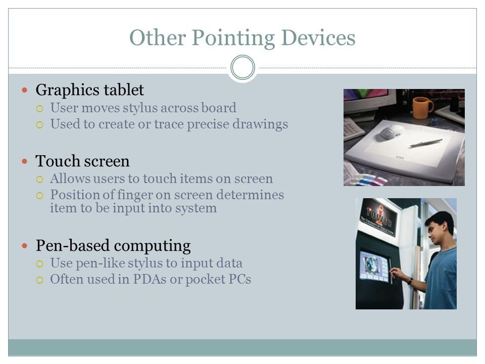 Other Pointing Devices Graphics tablet User moves stylus across board Used to create or trace precise drawings Touch screen Allows users to touch items on screen Position of finger on screen determines item to be input into system Pen-based computing Use pen-like stylus to input data Often used in PDAs or pocket PCs