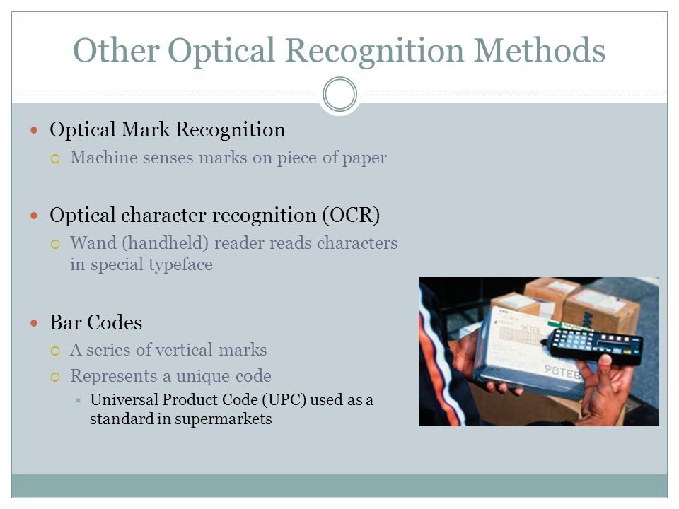 Other Optical Recognition Methods Optical Mark Recognition Machine senses marks on piece of paper Optical character recognition (OCR) Wand (handheld) reader reads characters in special typeface Bar Codes A series of vertical marks Represents a unique code Universal Product Code (UPC) used as a standard in supermarkets