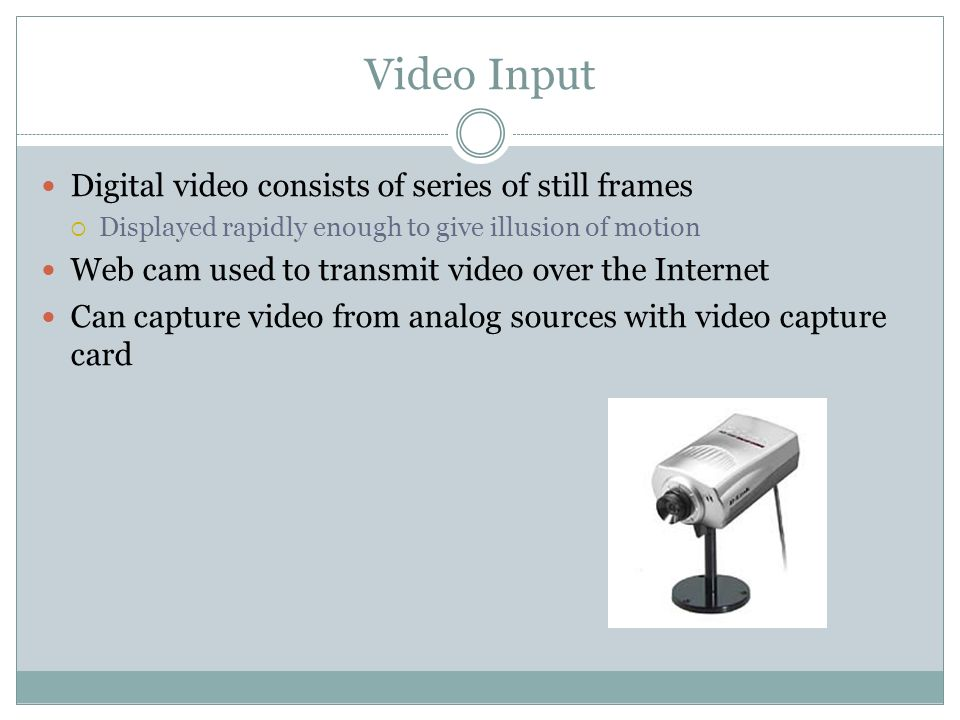 Digital video consists of series of still frames Displayed rapidly enough to give illusion of motion Web cam used to transmit video over the Internet Can capture video from analog sources with video capture card Video Input