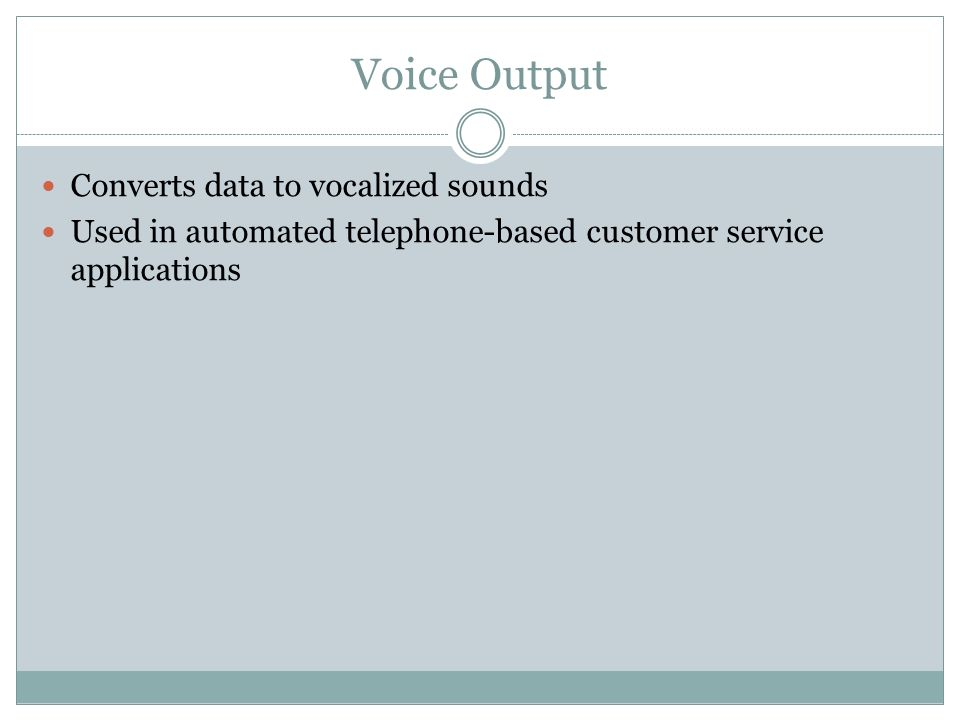 Voice Output Converts data to vocalized sounds Used in automated telephone-based customer service applications
