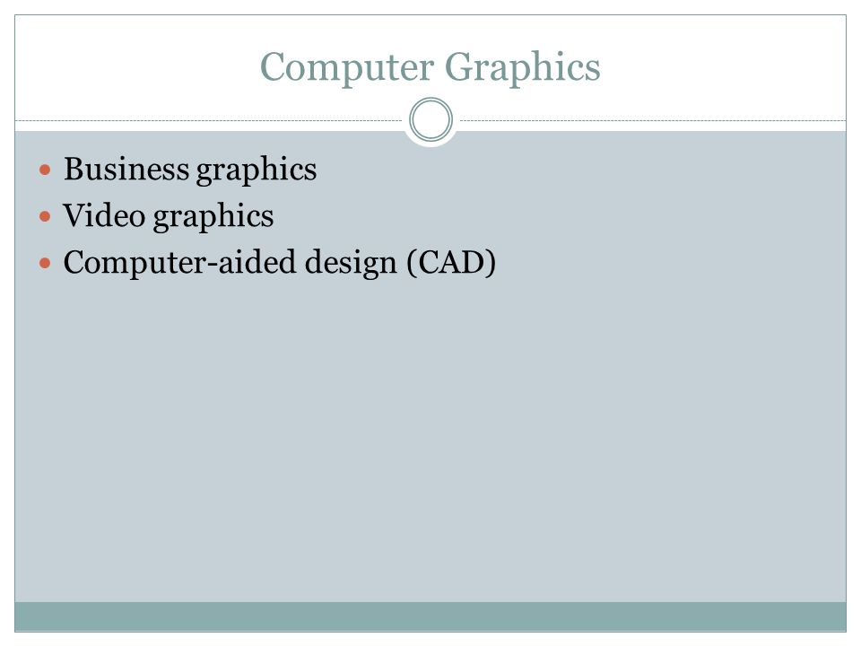 Computer Graphics Business graphics Video graphics Computer-aided design (CAD)