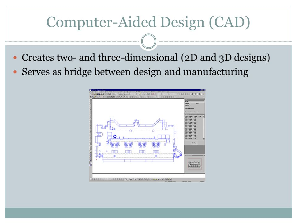 Computer-Aided Design (CAD) Creates two- and three-dimensional (2D and 3D designs) Serves as bridge between design and manufacturing